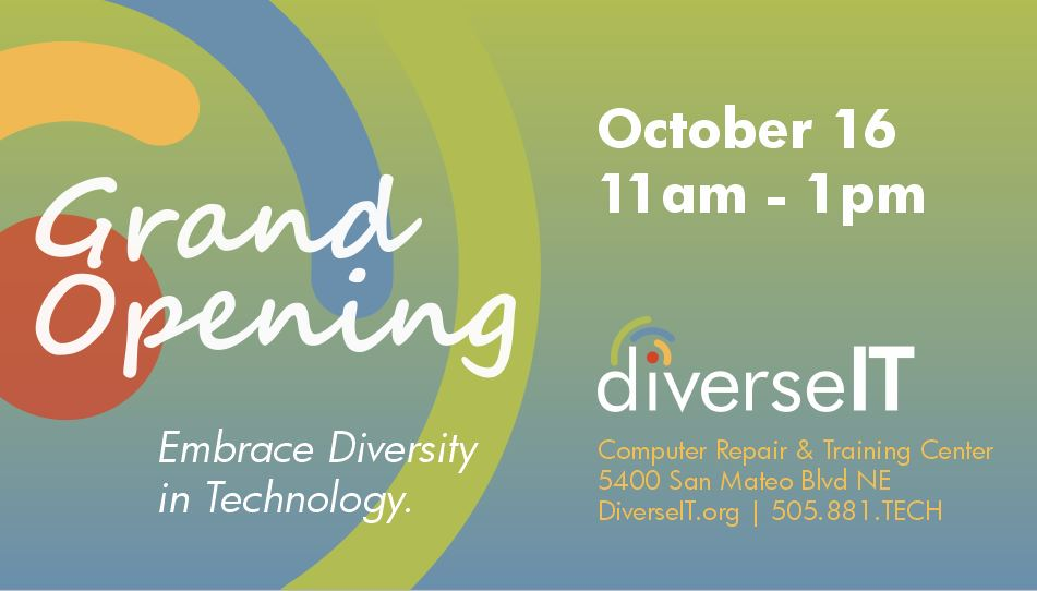 """The following text reads on a green-to-blue gradient background with DiverseIT's logo: """"Grand Opening,"""" Embrace Diversity in Technology."""" """"October 16, 11:00 a.m. to 1:00 p.m."""" DiverseIT Computer Repair and Training Center, 5400 San Mateo Blvd NE, DiverseIT.org, 505-881-TECH."""
